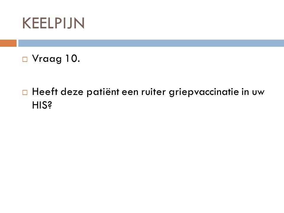 KEELPIJN Vraag 10. Heeft deze patiënt een ruiter griepvaccinatie in uw HIS