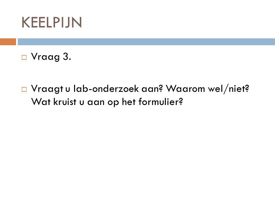 KEELPIJN Vraag 3. Vraagt u lab-onderzoek aan Waarom wel/niet Wat kruist u aan op het formulier