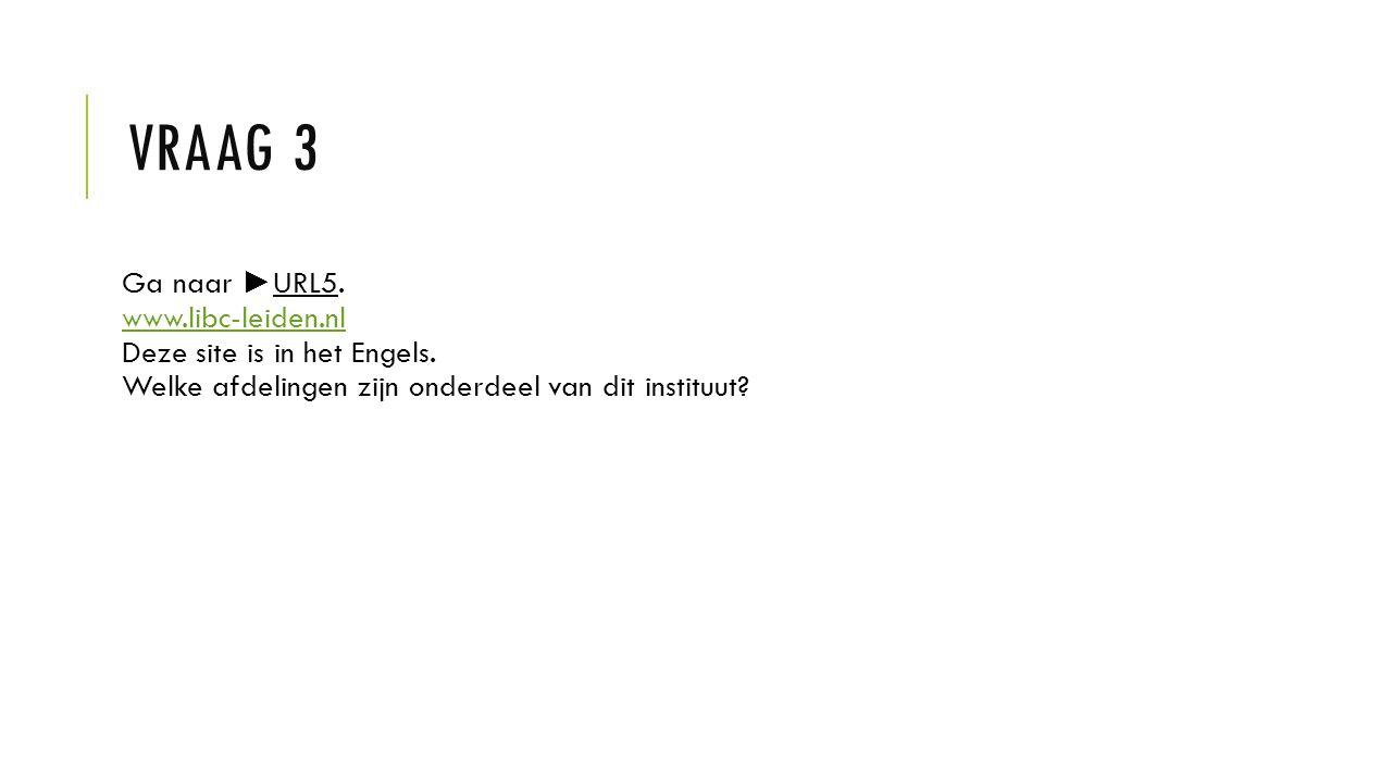 Vraag 3 Ga naar ►URL5. www.libc-leiden.nl Deze site is in het Engels.
