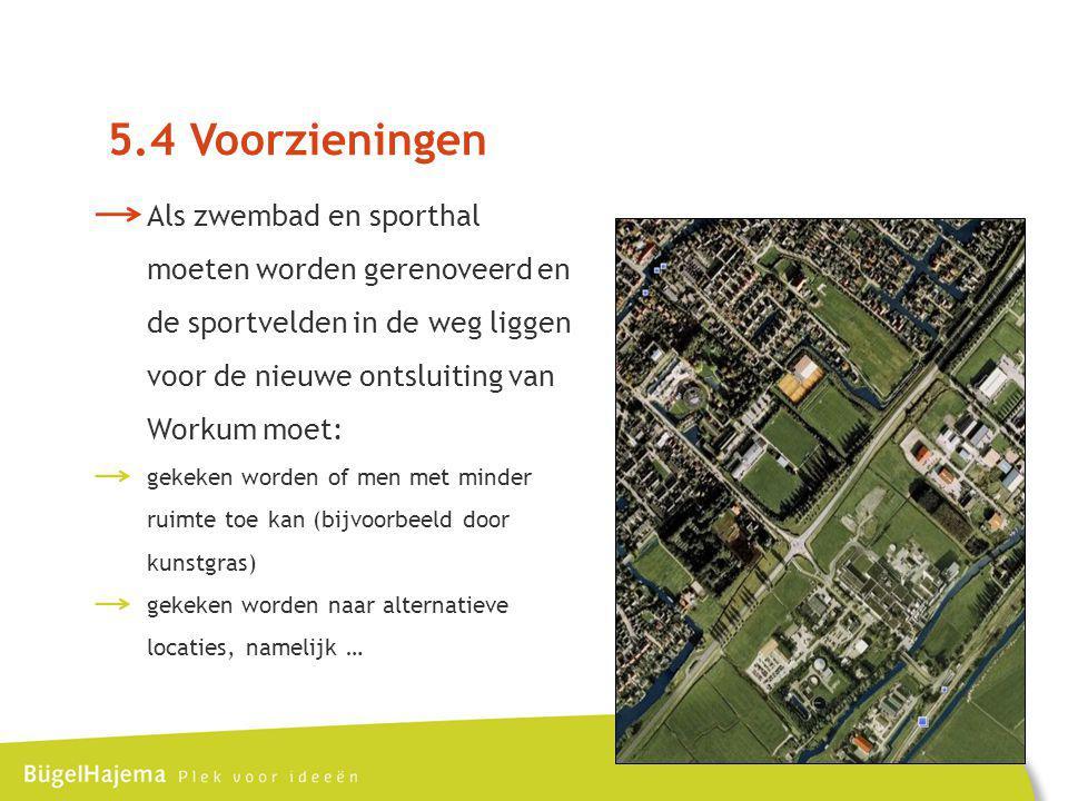 5.4 Voorzieningen Als zwembad en sporthal moeten worden gerenoveerd en de sportvelden in de weg liggen voor de nieuwe ontsluiting van Workum moet: