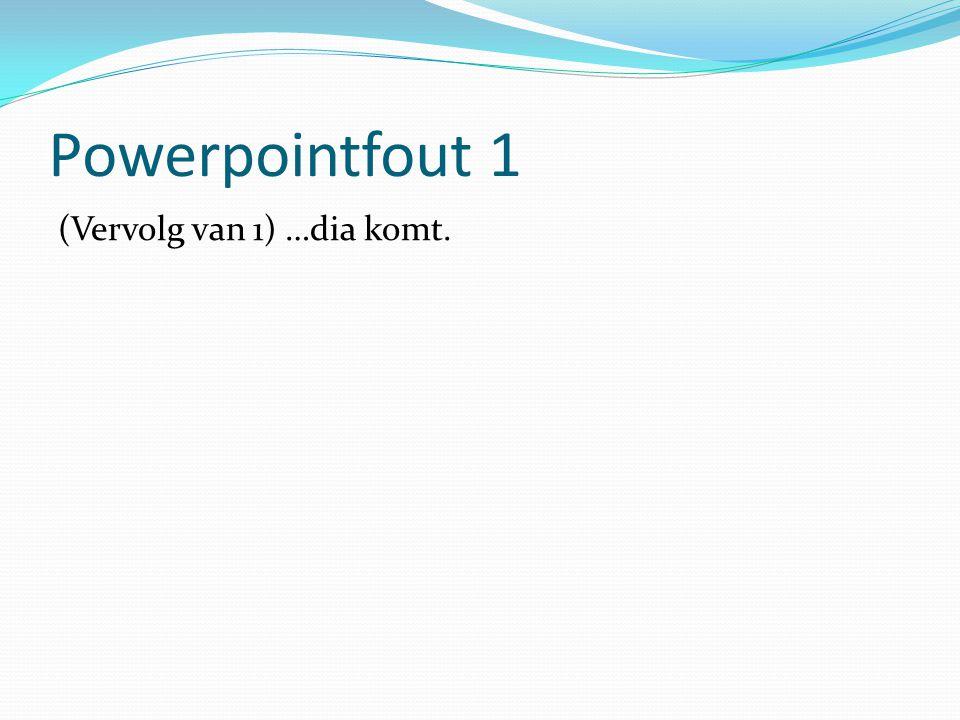 Powerpointfout 1 (Vervolg van 1) …dia komt.