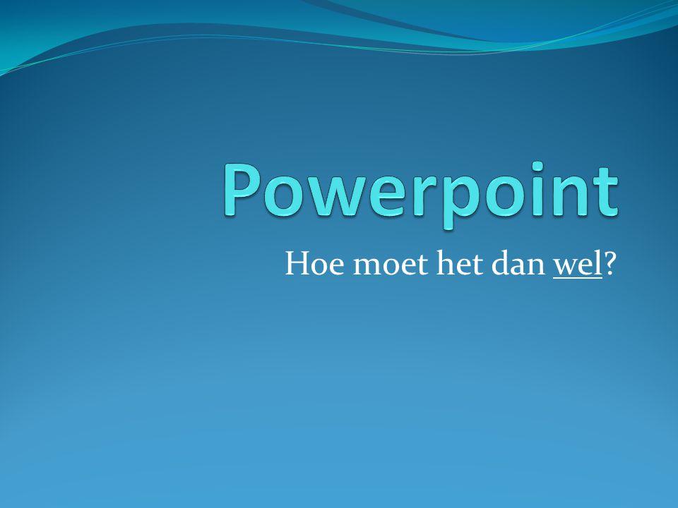 Powerpoint Hoe moet het dan wel