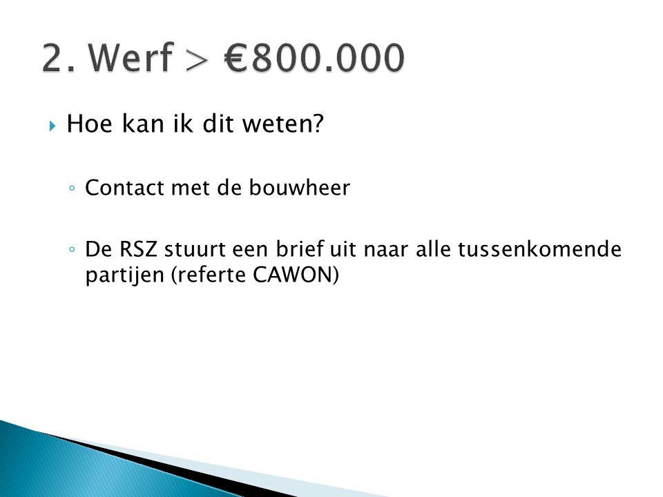 2. Werf > €800.000 Hoe kan ik dit weten Contact met de bouwheer