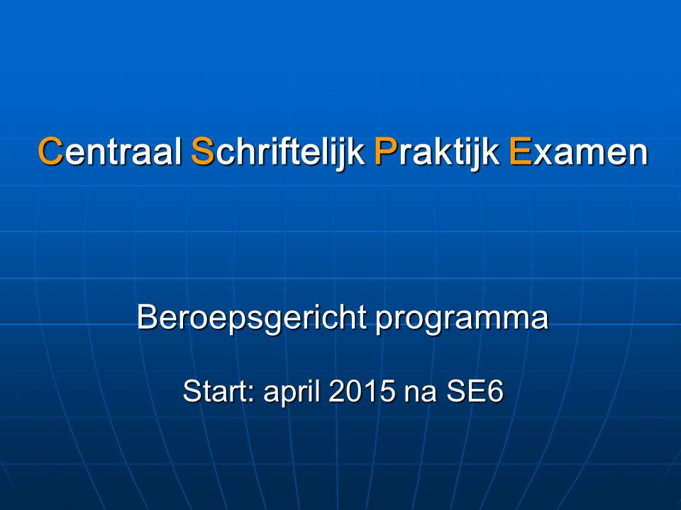 Centraal Schriftelijk Praktijk Examen Beroepsgericht programma Start: april 2015 na SE6