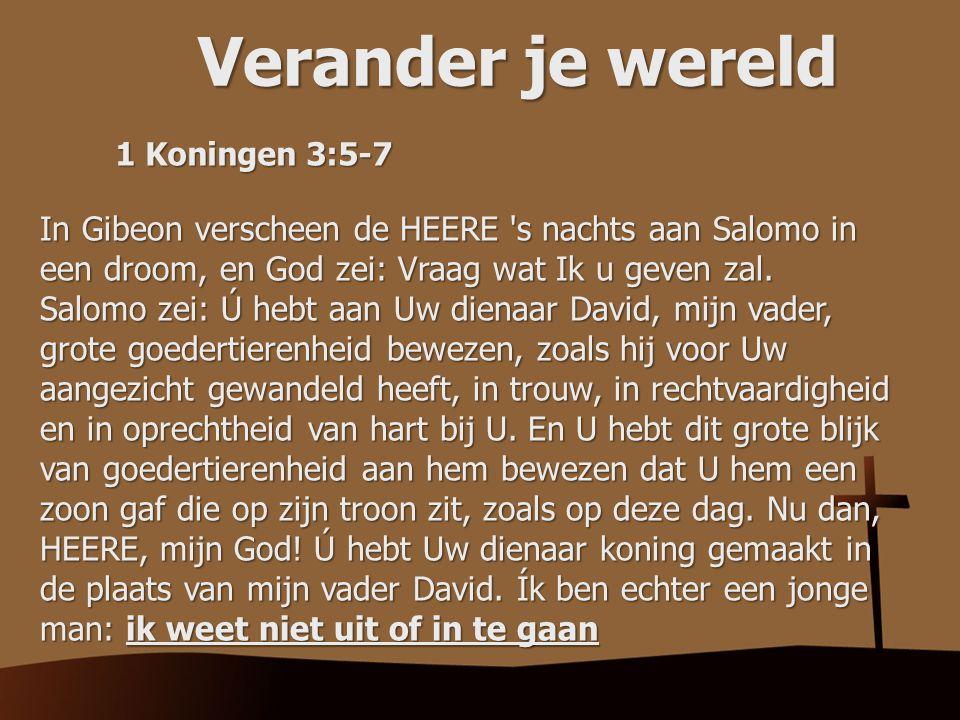 Verander je wereld 1 Koningen 3:5-7. In Gibeon verscheen de HEERE s nachts aan Salomo in een droom, en God zei: Vraag wat Ik u geven zal.