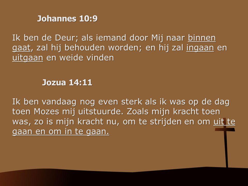 Johannes 10:9 Ik ben de Deur; als iemand door Mij naar binnen gaat, zal hij behouden worden; en hij zal ingaan en uitgaan en weide vinden.