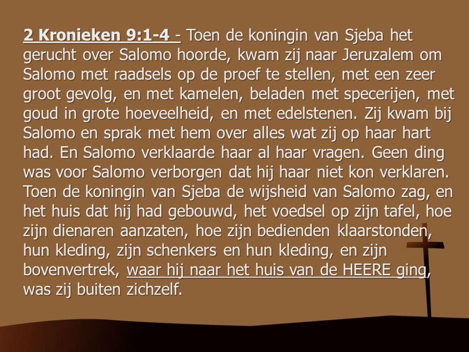 2 Kronieken 9:1-4 - Toen de koningin van Sjeba het gerucht over Salomo hoorde, kwam zij naar Jeruzalem om Salomo met raadsels op de proef te stellen, met een zeer groot gevolg, en met kamelen, beladen met specerijen, met goud in grote hoeveelheid, en met edelstenen.