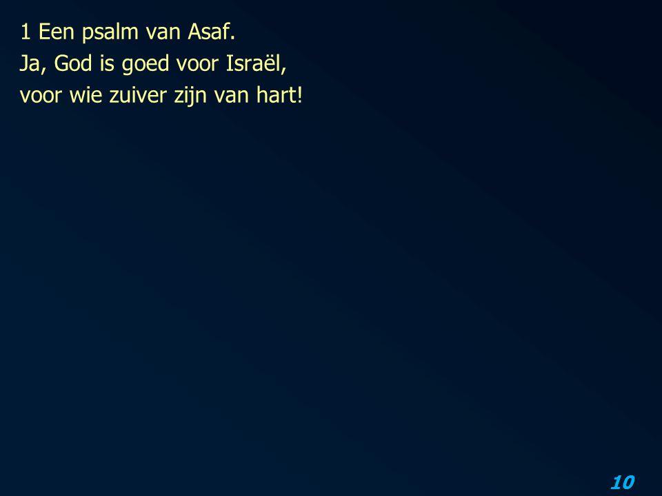 1 Een psalm van Asaf. Ja, God is goed voor Israël, voor wie zuiver zijn van hart!