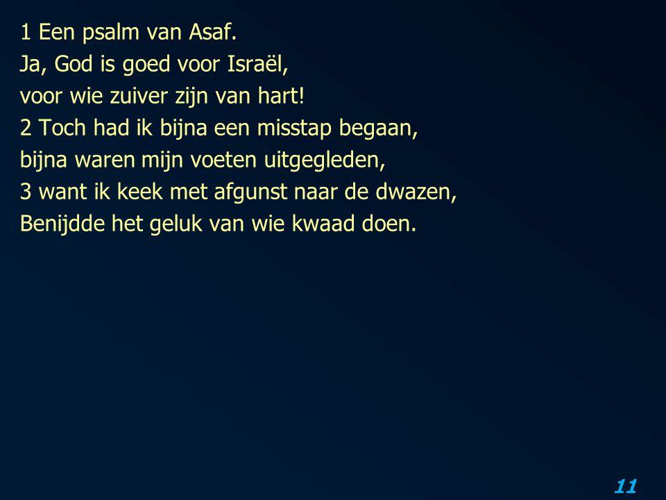 1 Een psalm van Asaf. Ja, God is goed voor Israël, voor wie zuiver zijn van hart.