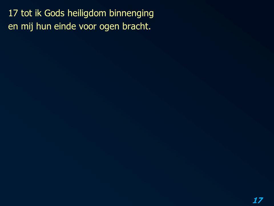 17 tot ik Gods heiligdom binnenging en mij hun einde voor ogen bracht.