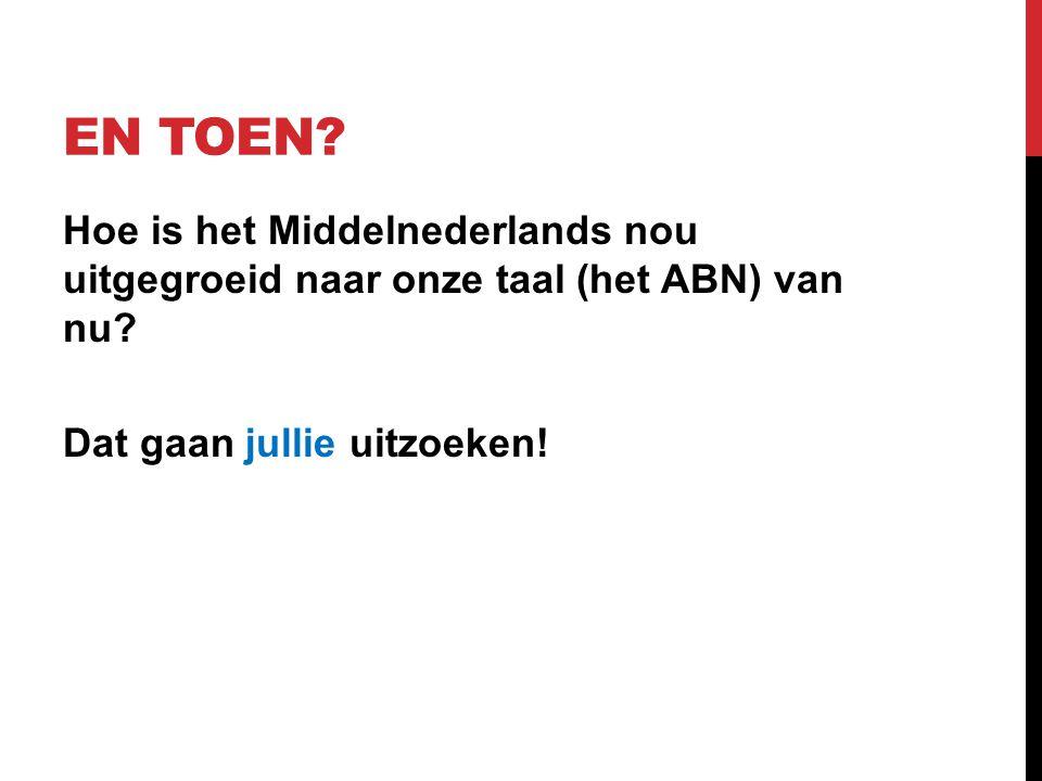 En toen. Hoe is het Middelnederlands nou uitgegroeid naar onze taal (het ABN) van nu.