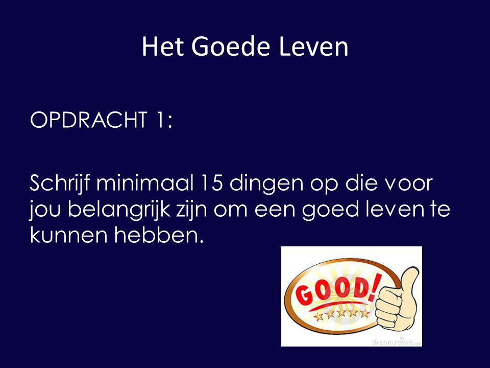 Het Goede Leven OPDRACHT 1: Schrijf minimaal 15 dingen op die voor jou belangrijk zijn om een goed leven te kunnen hebben.