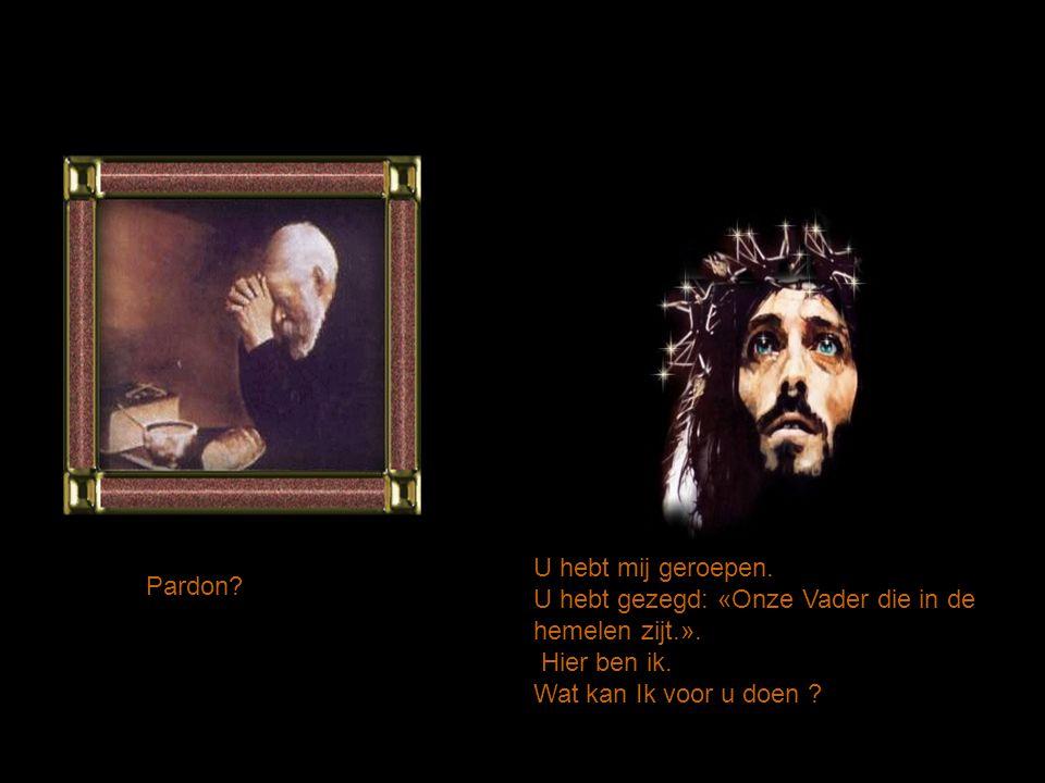 U hebt mij geroepen. U hebt gezegd: «Onze Vader die in de hemelen zijt.». Hier ben ik. Wat kan Ik voor u doen