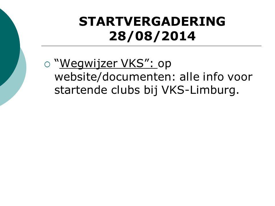 STARTVERGADERING 28/08/2014 Wegwijzer VKS : op website/documenten: alle info voor startende clubs bij VKS-Limburg.