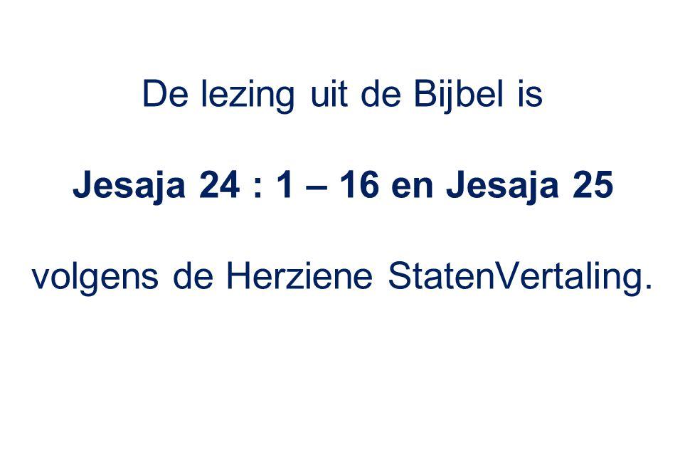 De lezing uit de Bijbel is Jesaja 24 : 1 – 16 en Jesaja 25