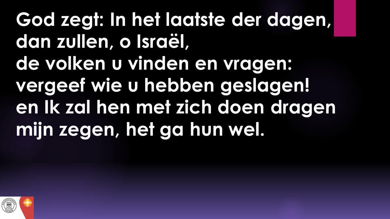 God zegt: In het laatste der dagen, dan zullen, o Israël, de volken u vinden en vragen: vergeef wie u hebben geslagen.