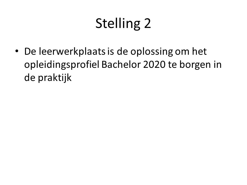 Stelling 2 De leerwerkplaats is de oplossing om het opleidingsprofiel Bachelor 2020 te borgen in de praktijk.