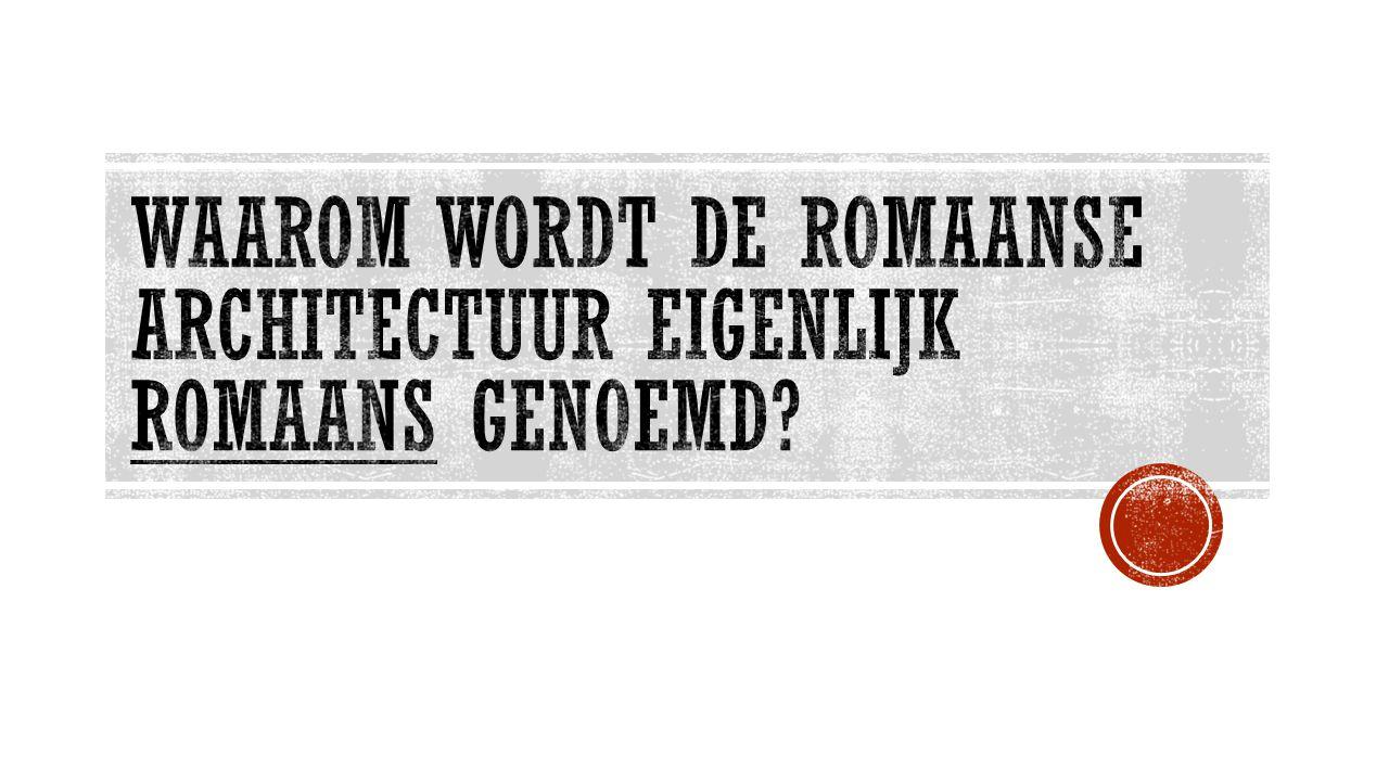 Waarom WORDT de romaanse architectuur eigenlijk romaans genoemd
