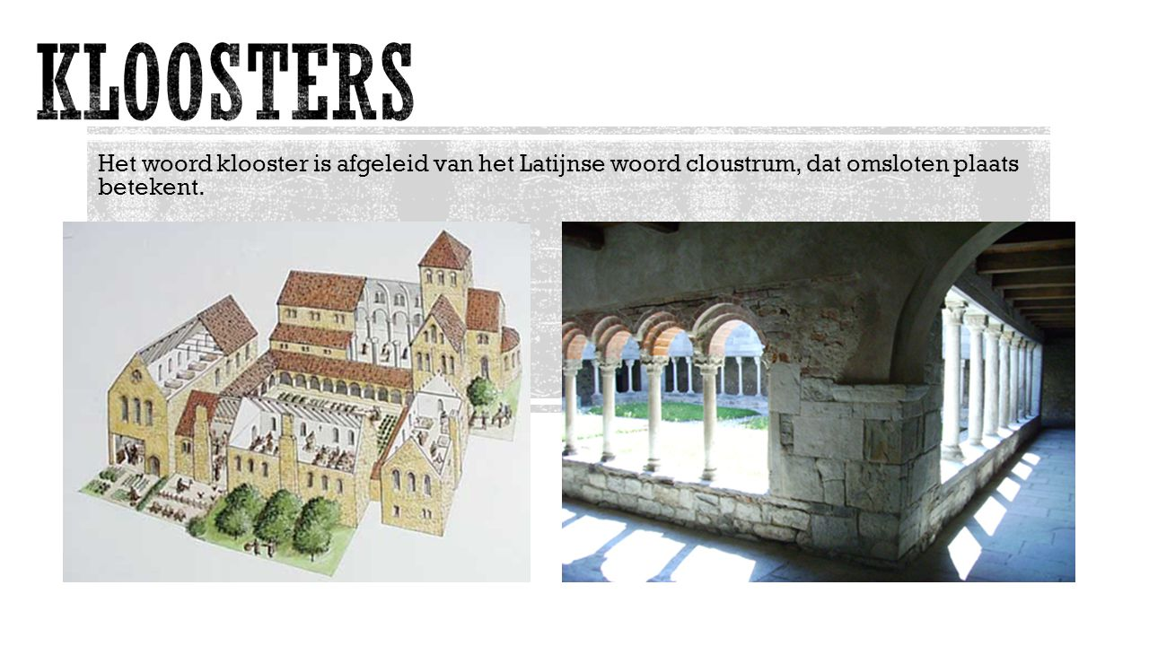 KLOOSTERS Het woord klooster is afgeleid van het Latijnse woord cloustrum, dat omsloten plaats betekent.