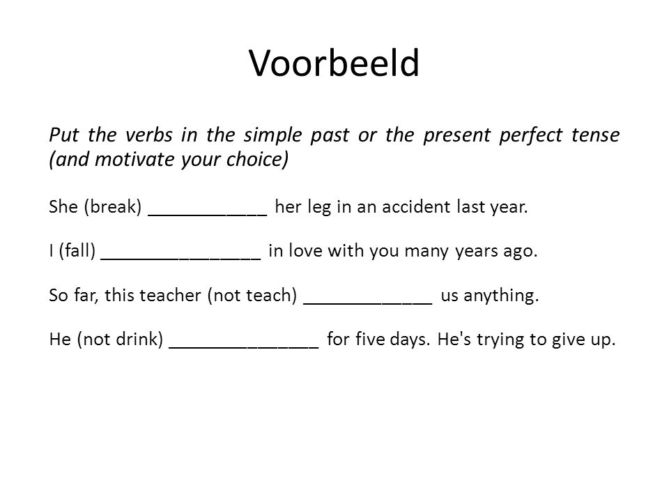 Voorbeeld Put the verbs in the simple past or the present perfect tense (and motivate your choice)