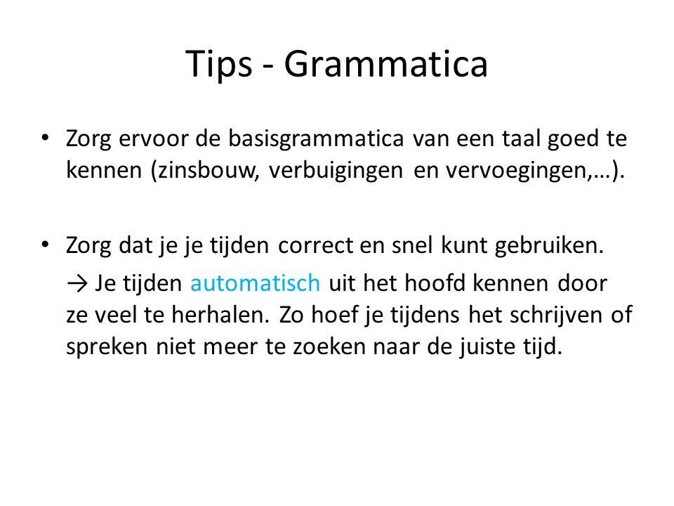 Tips - Grammatica Zorg ervoor de basisgrammatica van een taal goed te kennen (zinsbouw, verbuigingen en vervoegingen,…).