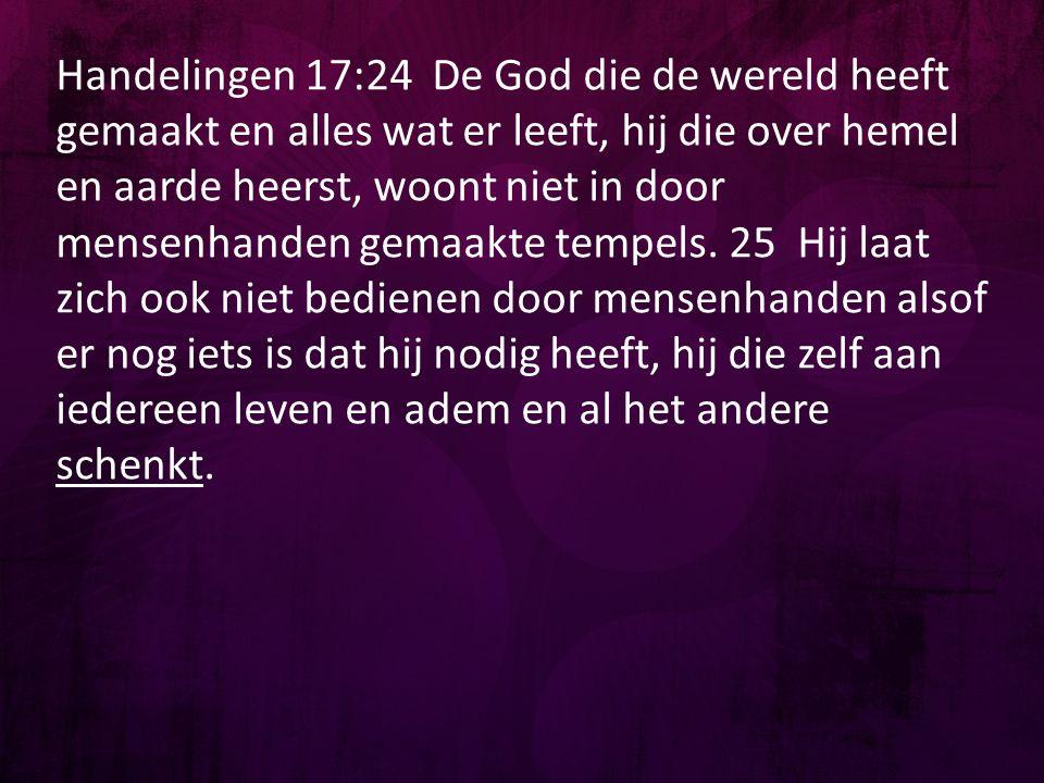 Handelingen 17:24 De God die de wereld heeft gemaakt en alles wat er leeft, hij die over hemel en aarde heerst, woont niet in door mensenhanden gemaakte tempels.