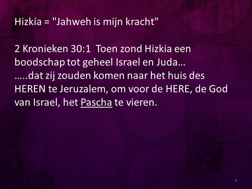 Hizkía = Jahweh is mijn kracht 2 Kronieken 30:1 Toen zond Hizkia een boodschap tot geheel Israel en Juda… …..dat zij zouden komen naar het huis des HEREN te Jeruzalem, om voor de HERE, de God van Israel, het Pascha te vieren.