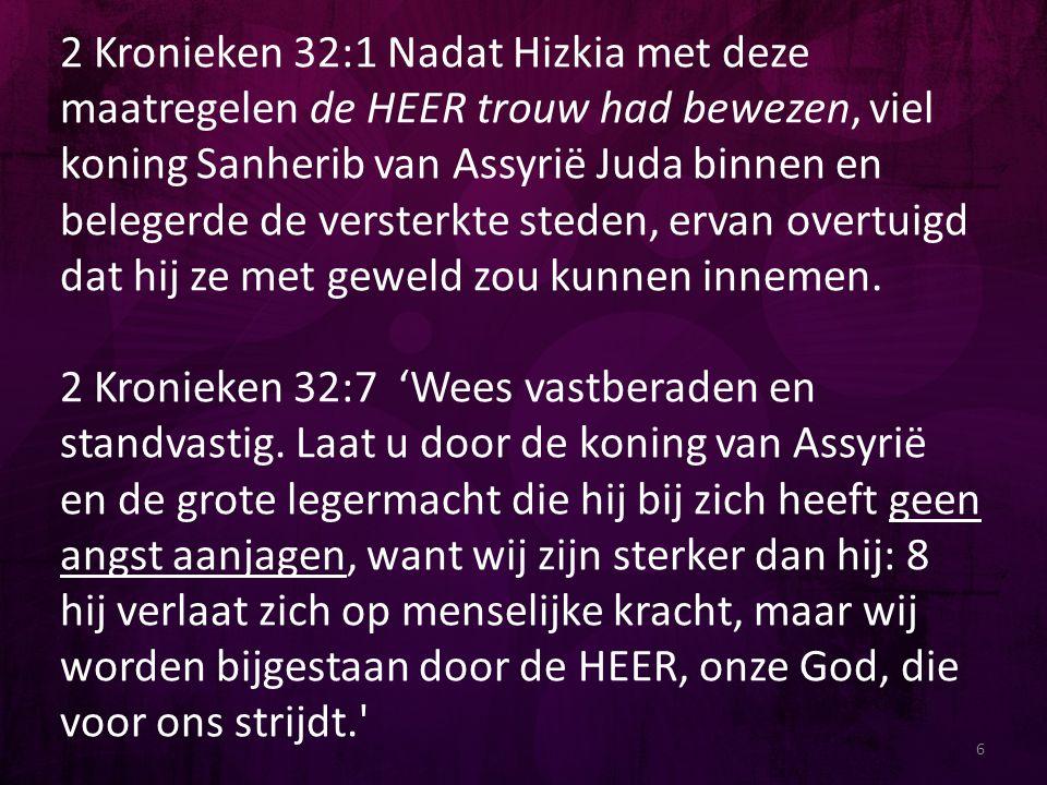 2 Kronieken 32:1 Nadat Hizkia met deze maatregelen de HEER trouw had bewezen, viel koning Sanherib van Assyrië Juda binnen en belegerde de versterkte steden, ervan overtuigd dat hij ze met geweld zou kunnen innemen.