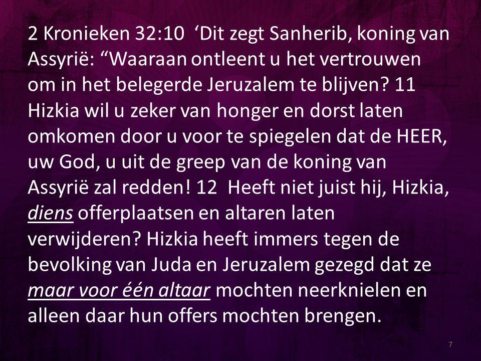 2 Kronieken 32:10 'Dit zegt Sanherib, koning van Assyrië: Waaraan ontleent u het vertrouwen om in het belegerde Jeruzalem te blijven.
