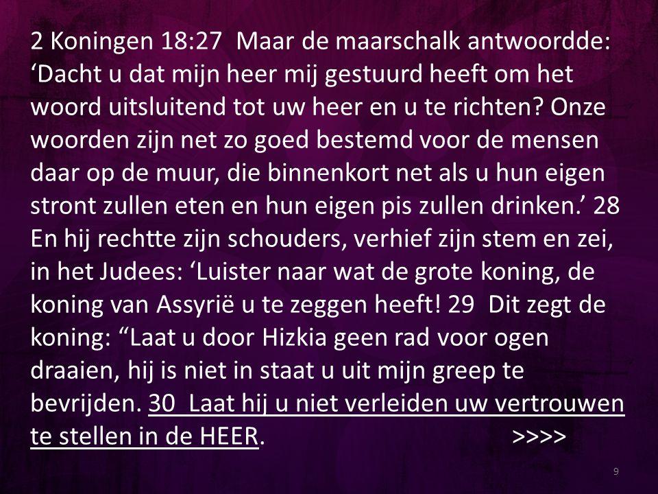 2 Koningen 18:27 Maar de maarschalk antwoordde: 'Dacht u dat mijn heer mij gestuurd heeft om het woord uitsluitend tot uw heer en u te richten.