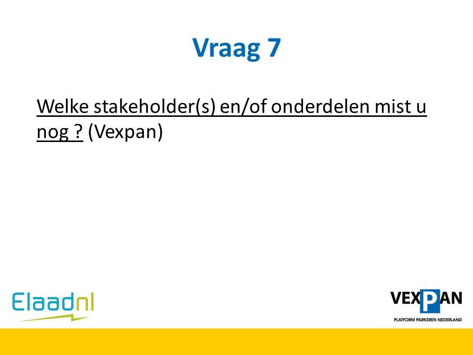 Vraag 7 Welke stakeholder(s) en/of onderdelen mist u nog (Vexpan)