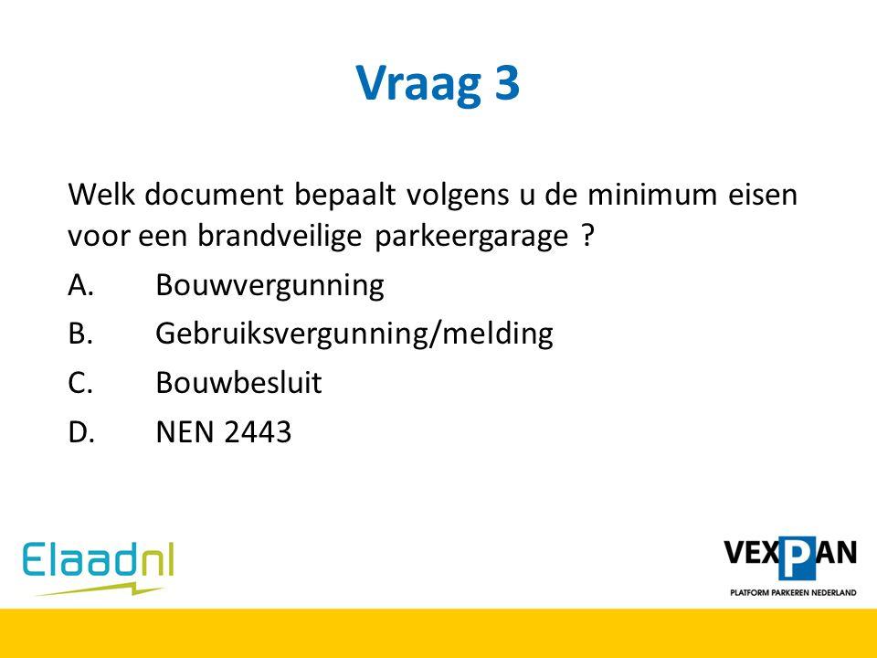 Vraag 3 Welk document bepaalt volgens u de minimum eisen voor een brandveilige parkeergarage A. Bouwvergunning.