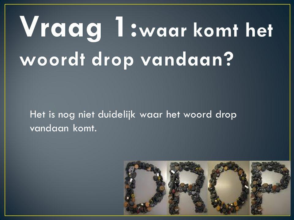 Vraag 1:waar komt het woordt drop vandaan