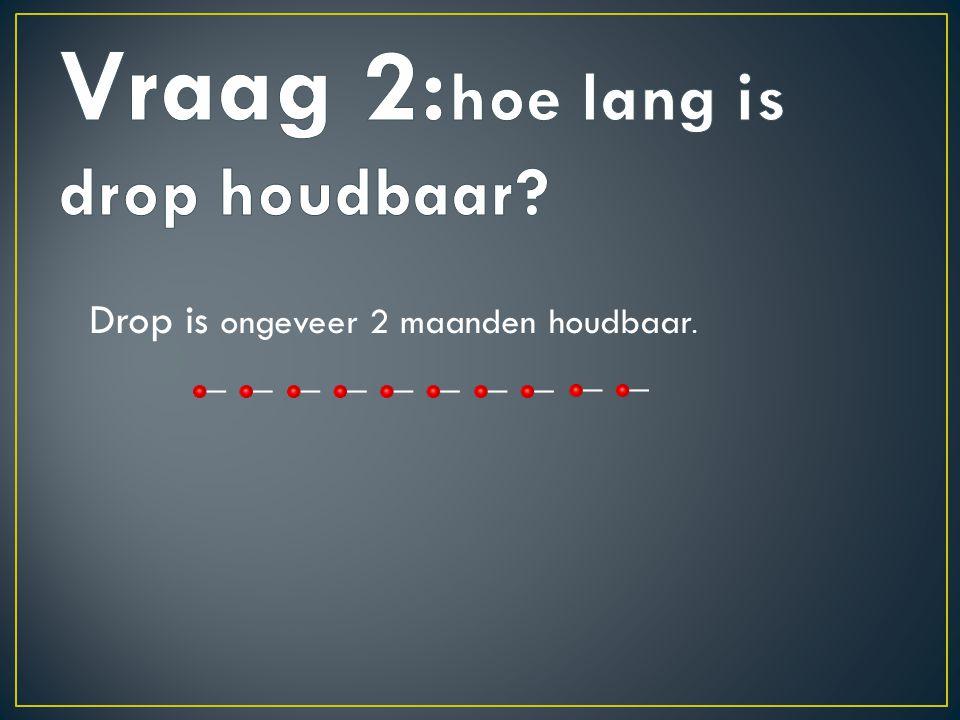 Vraag 2:hoe lang is drop houdbaar