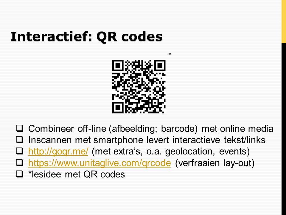 Interactief: QR codes * Combineer off-line (afbeelding; barcode) met online media. Inscannen met smartphone levert interactieve tekst/links.