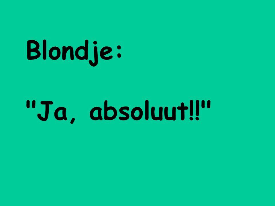 Blondje: Ja, absoluut!!