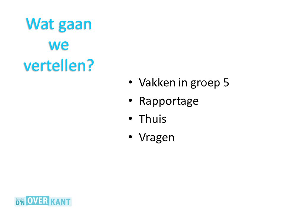 Wat gaan we vertellen Vakken in groep 5 Rapportage Thuis Vragen