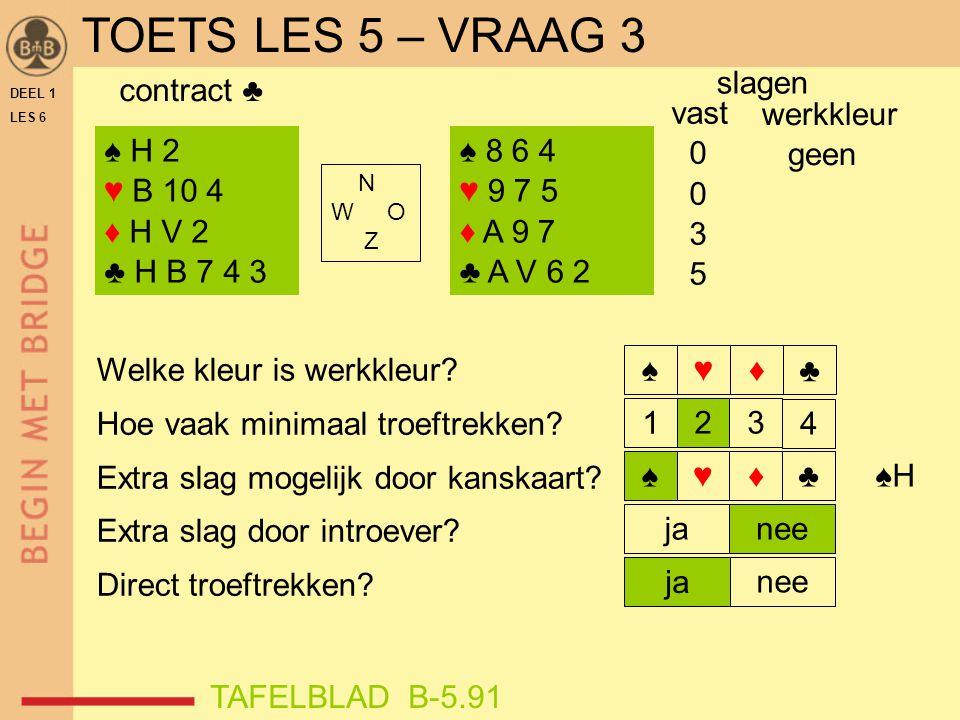 TOETS LES 5 – VRAAG 3 slagen contract ♣ vast 3 5 werkkleur geen ♠ H 2