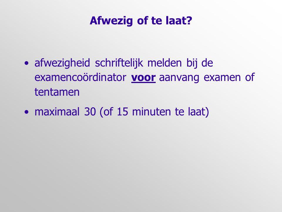 Afwezig of te laat afwezigheid schriftelijk melden bij de examencoördinator voor aanvang examen of tentamen.