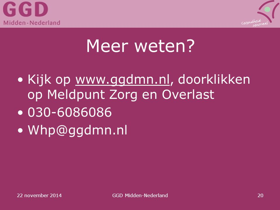 Meer weten Kijk op www.ggdmn.nl, doorklikken op Meldpunt Zorg en Overlast. 030-6086086. Whp@ggdmn.nl.