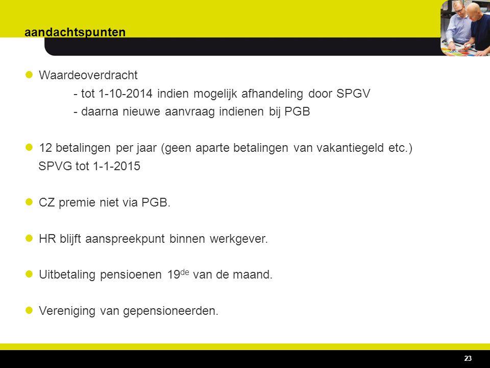 aandachtspunten Waardeoverdracht. - tot 1-10-2014 indien mogelijk afhandeling door SPGV. - daarna nieuwe aanvraag indienen bij PGB.