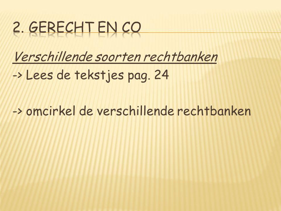 2. Gerecht en Co Verschillende soorten rechtbanken -> Lees de tekstjes pag.