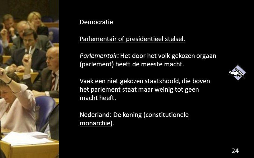 Democratie Parlementair of presidentieel stelsel. Parlementair: Het door het volk gekozen orgaan (parlement) heeft de meeste macht.