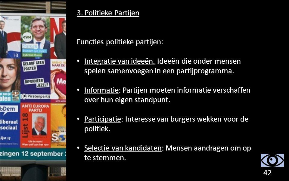 3. Politieke Partijen Functies politieke partijen: Integratie van ideeën. Ideeën die onder mensen spelen samenvoegen in een partijprogramma.