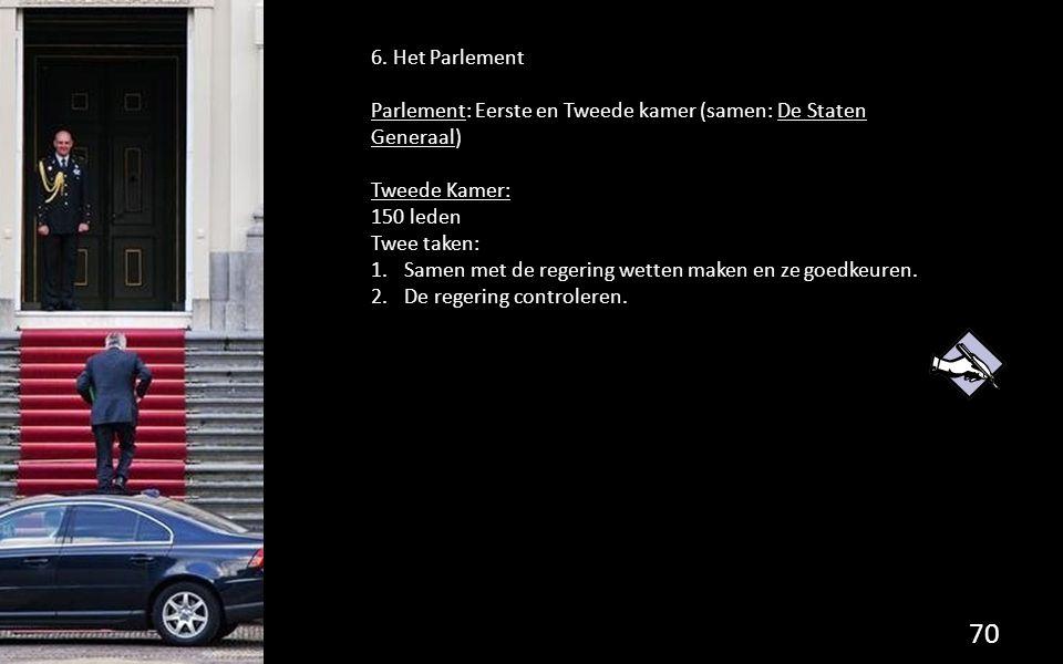 6. Het Parlement Parlement: Eerste en Tweede kamer (samen: De Staten Generaal) Tweede Kamer: 150 leden.
