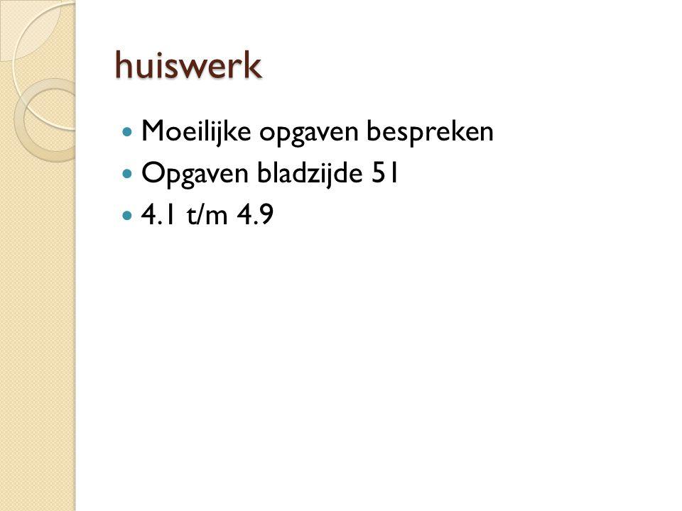 huiswerk Moeilijke opgaven bespreken Opgaven bladzijde 51 4.1 t/m 4.9