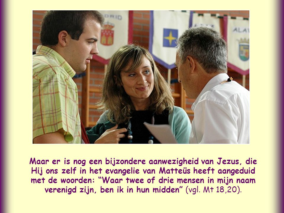 Maar er is nog een bijzondere aanwezigheid van Jezus, die Hij ons zelf in het evangelie van Matteüs heeft aangeduid met de woorden: Waar twee of drie mensen in mijn naam verenigd zijn, ben ik in hun midden (vgl.