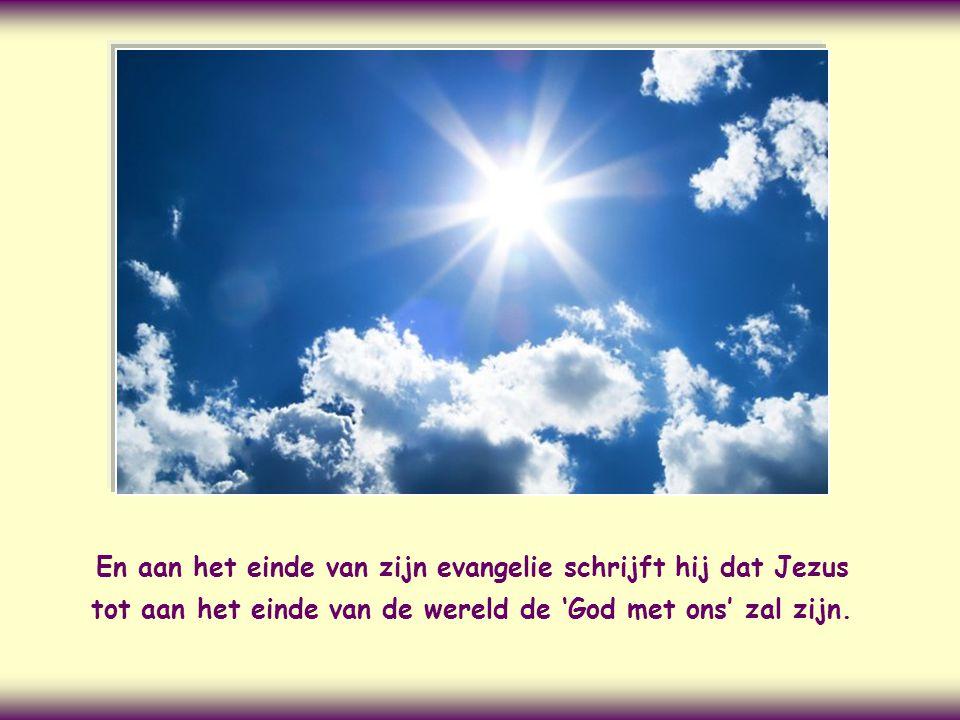 En aan het einde van zijn evangelie schrijft hij dat Jezus tot aan het einde van de wereld de 'God met ons' zal zijn.