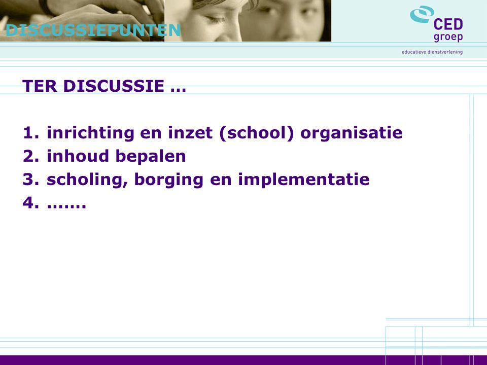 DISCUSSIEPUNTEN TER DISCUSSIE … inrichting en inzet (school) organisatie. inhoud bepalen. scholing, borging en implementatie.