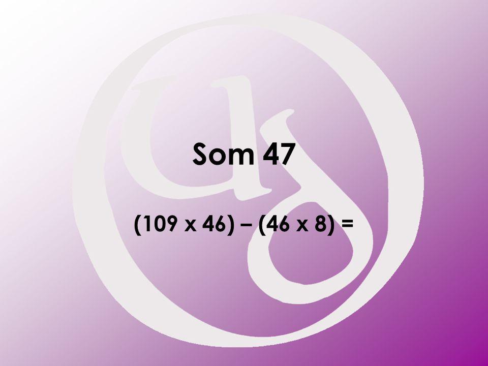 Som 47 (109 x 46) – (46 x 8) =
